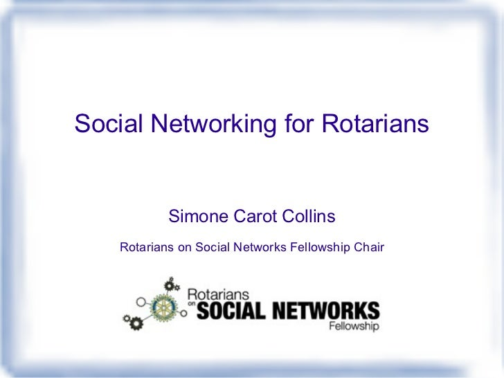 Social Networking for Rotarians Simone Carot Collins Rotarians on Social Networks Fellowship Chair