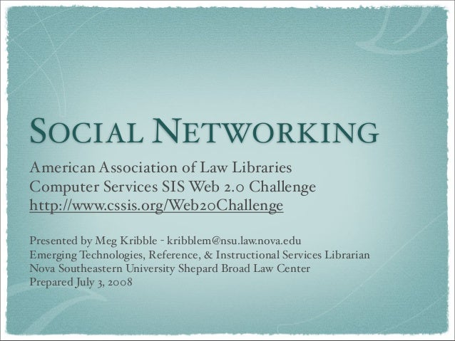 SOCIAL NETWORKING American Association of Law Libraries Computer Services SIS Web 2.0 Challenge http://www.cssis.org/Web20...