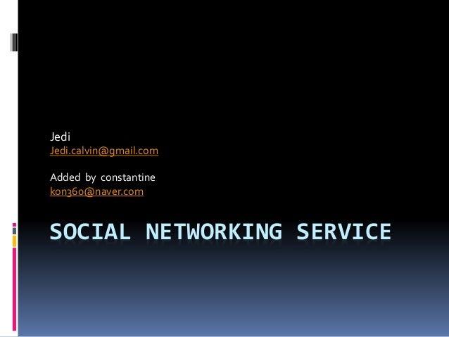 SOCIAL NETWORKING SERVICE Jedi Jedi.calvin@gmail.com Added by constantine kon360@naver.com