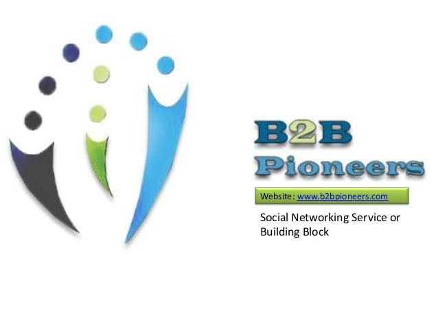 Website: www.b2bpioneers.com Social Networking Service or Building Block