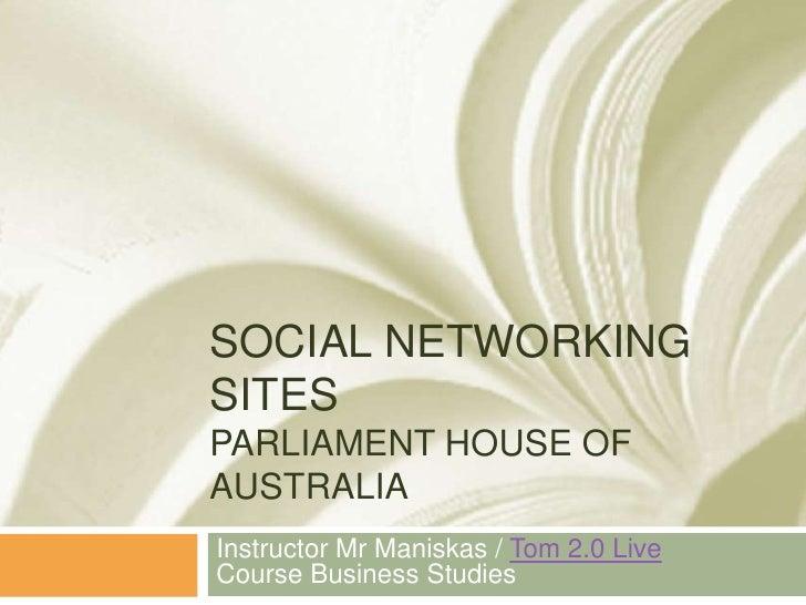 Social Networking SitesParliament House of Australia<br />Instructor Mr Maniskas / Tom 2.0 LiveCourse Business Studies<br />