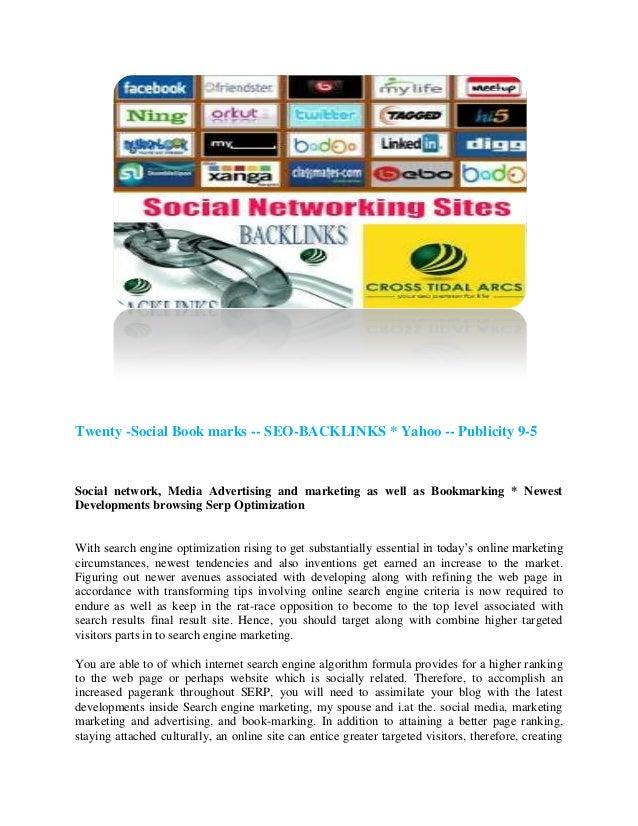 Twenty -Social Book marks -- SEO-BACKLINKS * Yahoo -- Publicity 9-5Social network, Media Advertising and marketing as well...