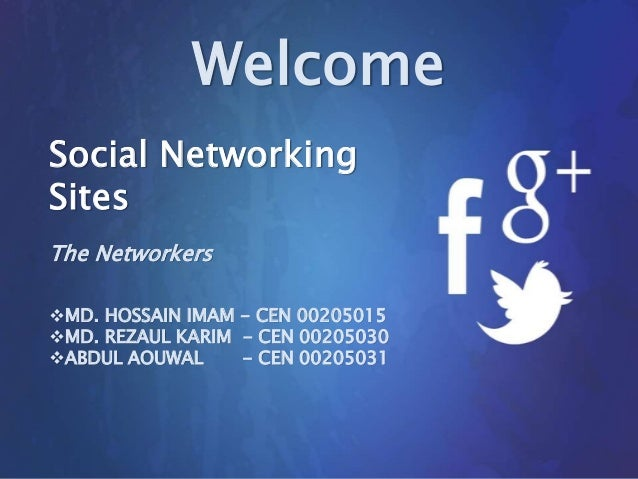 Welcome Social Networking Sites The Networkers MD. HOSSAIN IMAM - CEN 00205015 MD. REZAUL KARIM - CEN 00205030 ABDUL AO...