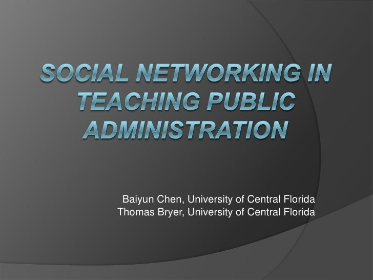 Social Networking in Teaching Public Administration<br />Baiyun Chen, University of Central FloridaThomas Bryer, Universit...