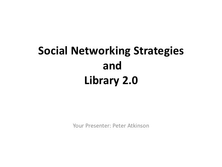 Social Networking Strategies             and         Library 2.0      Your Presenter: Peter Atkinson
