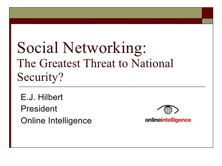 Social Networking: The Greatest Threat to National Security? E.J. Hilbert President Online Intelligence