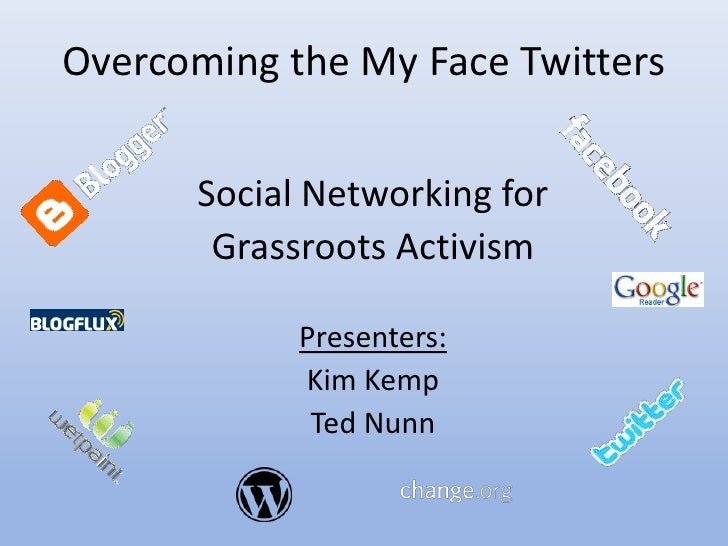 Overcoming the My Face Twitters        Social Networking for        Grassroots Activism              Presenters:          ...