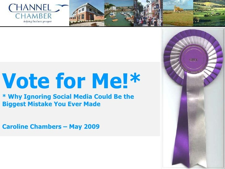 Vote for Me!* * Why Ignoring Social Media Could Be the Biggest Mistake You Ever Made   Caroline Chambers – May 2009