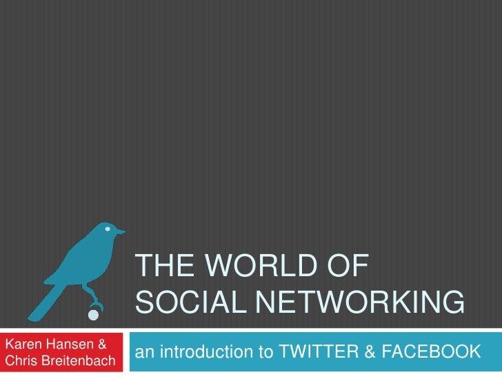 The World of Social Networking<br />an introduction to TWITTER & FACEBOOK<br />Karen Hansen &<br />Chris Breitenbach<br />