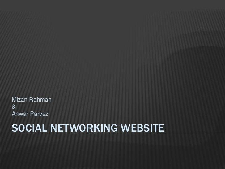 Social networking website<br />Mizan Rahman<br />&<br />Anwar Parvez<br />
