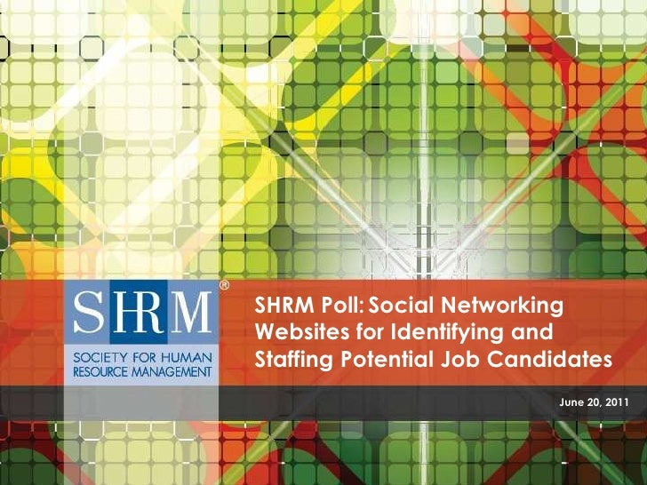 June 20, 2011<br />SHRM Poll:Social Networking Websites for Identifying and Staffing Potential Job Candidates<br />