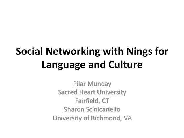 Social Networking with Nings for Language and Culture Pilar Munday Sacred Heart University Fairfield, CT Sharon Scinicarie...