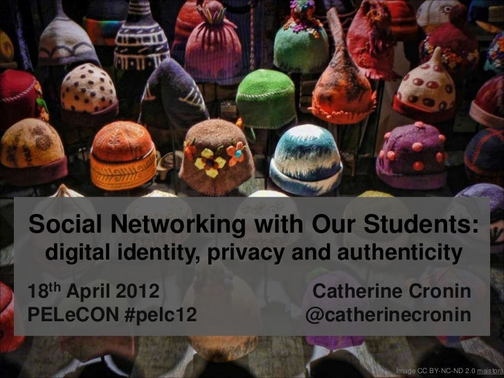Social Networking with Our Students: digital identity, privacy and authenticity18th April 2012            Catherine Cronin...