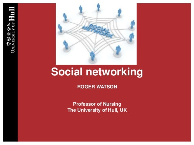 Social networking ROGER WATSON Professor of Nursing The University of Hull, UK