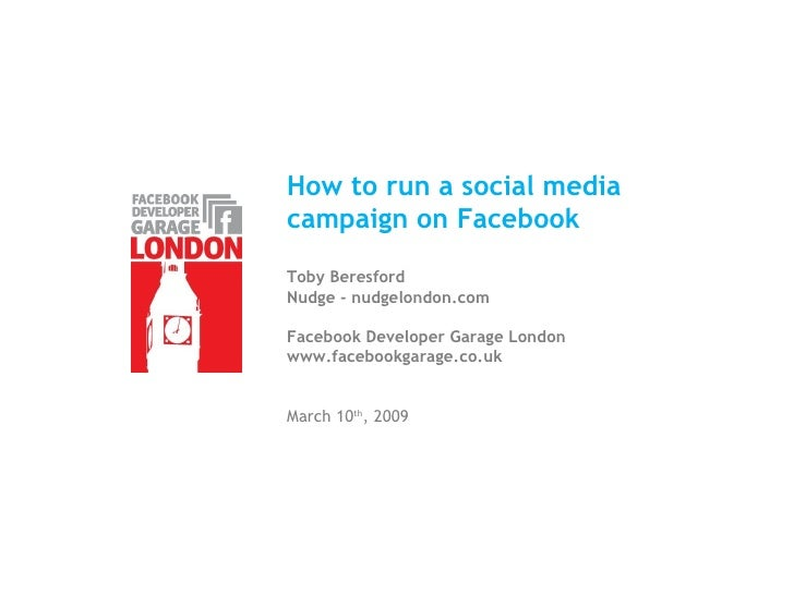 How to run a social media  campaign on Facebook Toby Beresford Nudge - nudgelondon.com Facebook Developer Garage London ww...