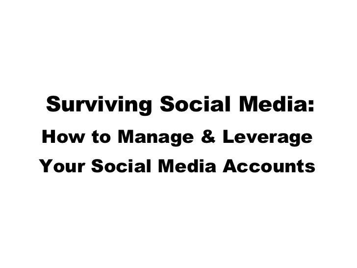 Surviving Social Media: How to Manage & Leverage  Your Social Media Accounts