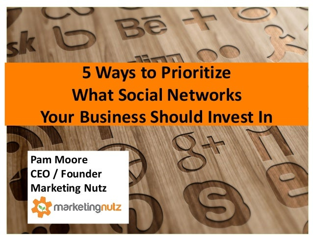 5	   Ways	   to	   Prioritize	    What	   Social	   Networks	    Your	   Business	   Should	   Invest	   In Pam	   Moore	 ...
