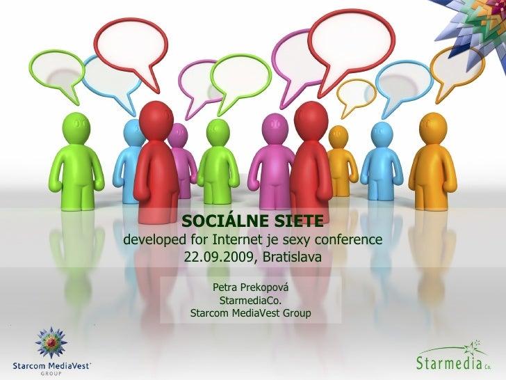 SOCIÁLNE SIETE developed for Internet je sexy conference 22.09.2009, Bratislava Petra Prekopová StarmediaCo. Starcom Media...