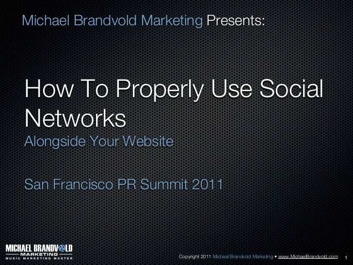 Michael Brandvold Marketing Presents:How To Properly Use SocialNetworksAlongside Your WebsiteSan Francisco PR Summit 2011 ...