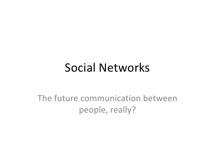 Social NetworksThe future communication between          people, really?
