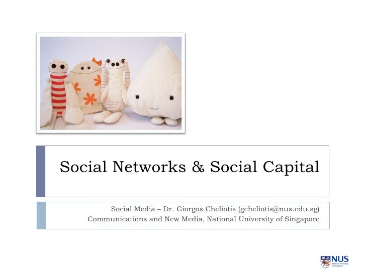 Social Networks & Social Capital         Social Media – Dr. Giorgos Cheliotis (gcheliotis@nus.edu.sg)    Communications an...