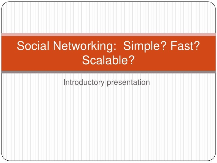 Introductory presentation<br />Social Networking:  Simple? Fast? Scalable?<br />