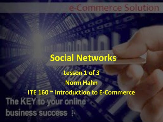Social Networks             Lesson 1 of 3              Norm HahnITE 160 ~ Introduction to E-Commerce
