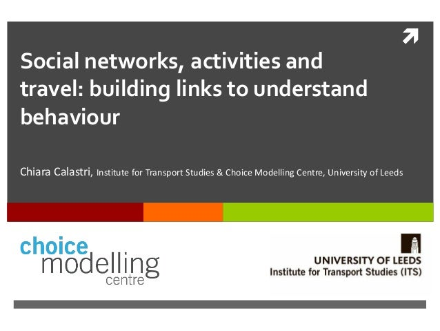  Social networks, activities and travel: building links to understand behaviour Chiara Calastri, Institute for Transport ...