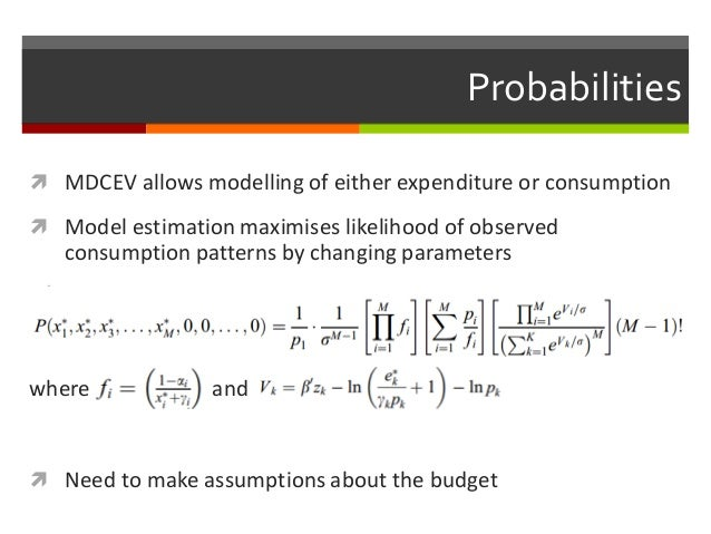 Probabilities  MDCEV allows modelling of either expenditure or consumption  Model estimation maximises likelihood of obs...