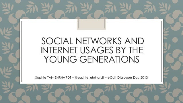 SOCIAL NETWORKS AND INTERNET USAGES BY THE YOUNG GENERATIONS Sophie TAN-EHRHARDT – @sophie_ehrhardt – eCult Dialogue Day 2...