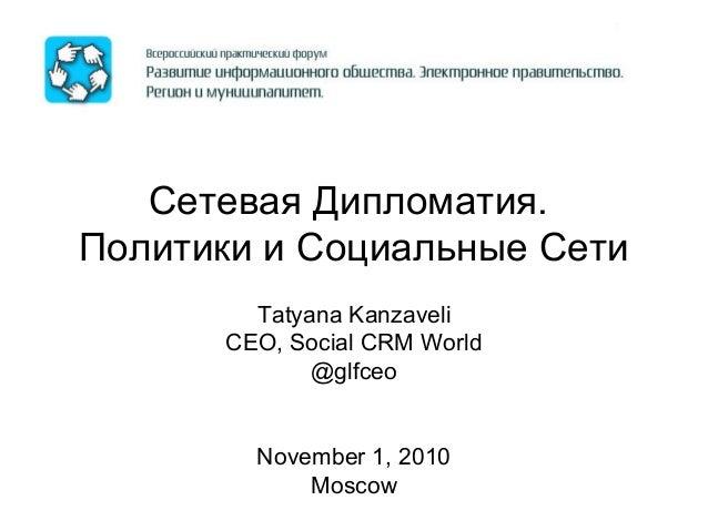 Сетевая Дипломатия. Политики и Социальные Сети Tatyana Kanzaveli CEO, Social CRM World @glfceo November 1, 2010 Moscow