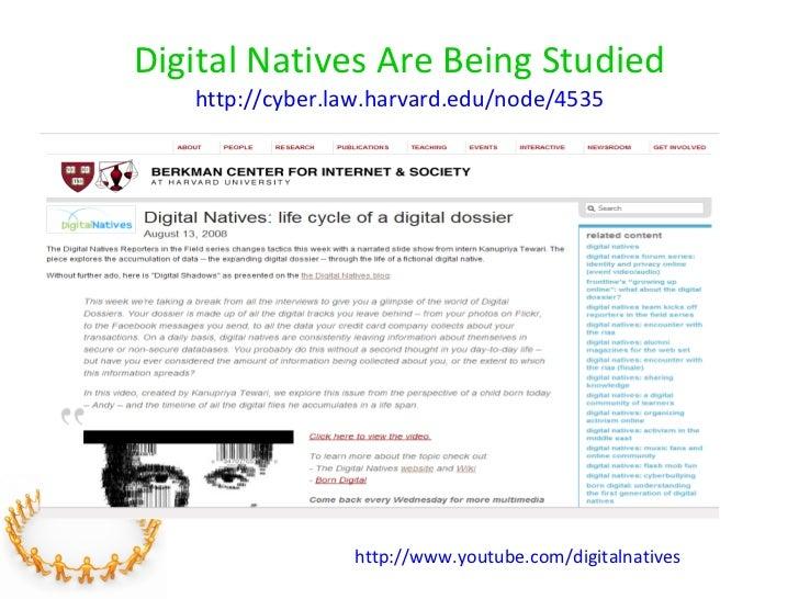 Digital Natives Are Being Studied   http://cyber.law.harvard.edu/node/4535   http://www.youtube.com/digitalnatives