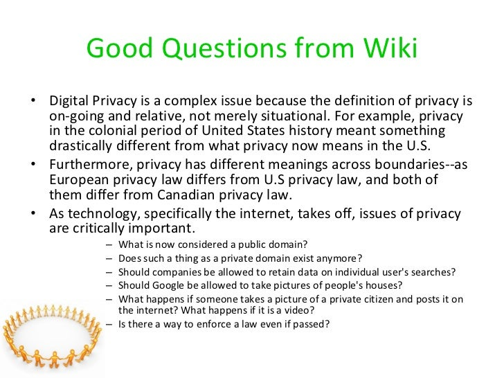 Good Questions from Wiki <ul><li>Digital Privacy is a complex issue because the definition of privacy is on-going and rela...