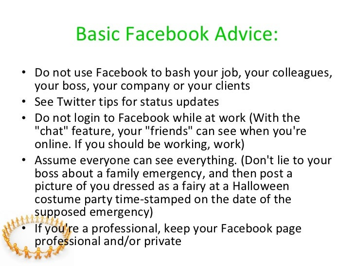 Basic Facebook Advice: <ul><li>Do not use Facebook to bash your job, your colleagues, your boss, your company or your clie...