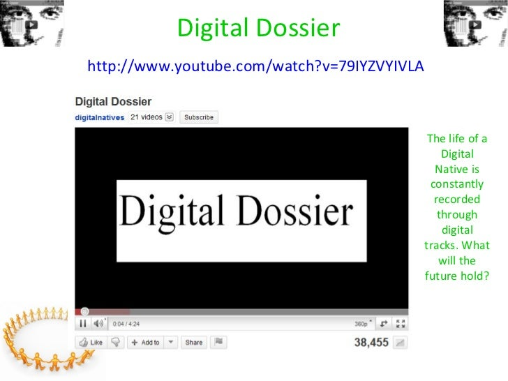Digital Dossier   http://www.youtube.com/watch?v=79IYZVYIVLA   The life of a Digital Native is constantly recorded through...