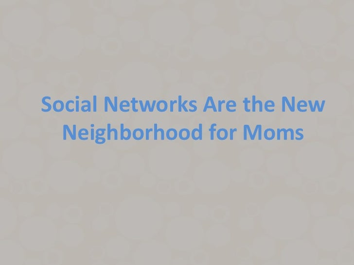 Social Networks Are the New  Neighborhood for Moms