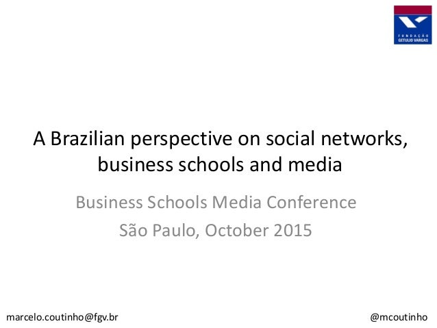 A Brazilian perspective on social networks, business schools and media marcelo.coutinho@fgv.br @mcoutinho Business Schools...