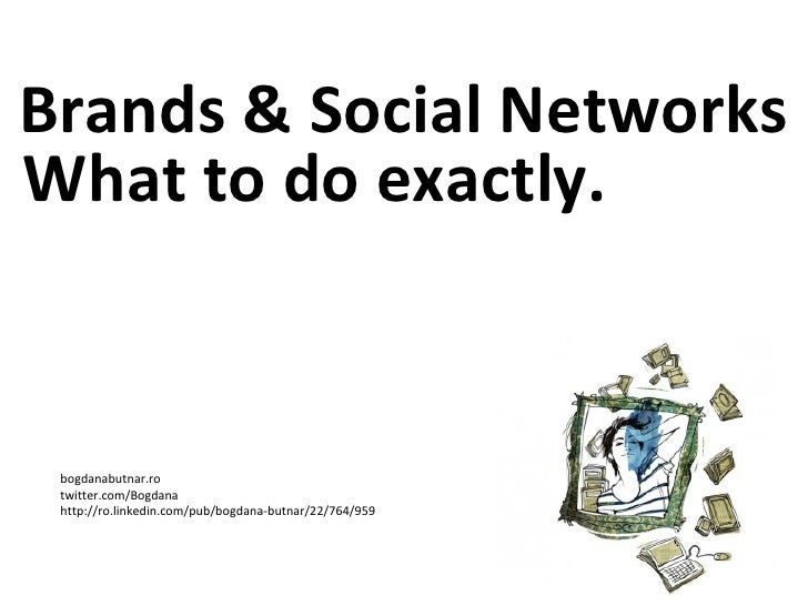 Brands & Social Networks bogdanabutnar.ro twitter.com/Bogdana http://ro.linkedin.com/pub/bogdana-butnar/22/764/959 What to...