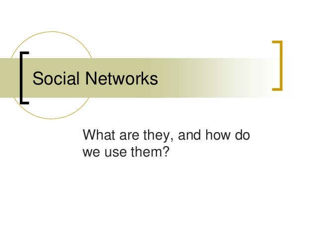 What are they, and how dowe use them?Social Networks