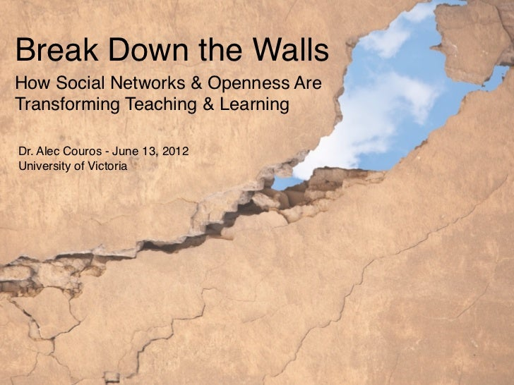 Break Down the WallsHow Social Networks & Openness AreTransforming Teaching & LearningDr. Alec Couros - June 13, 2012Unive...