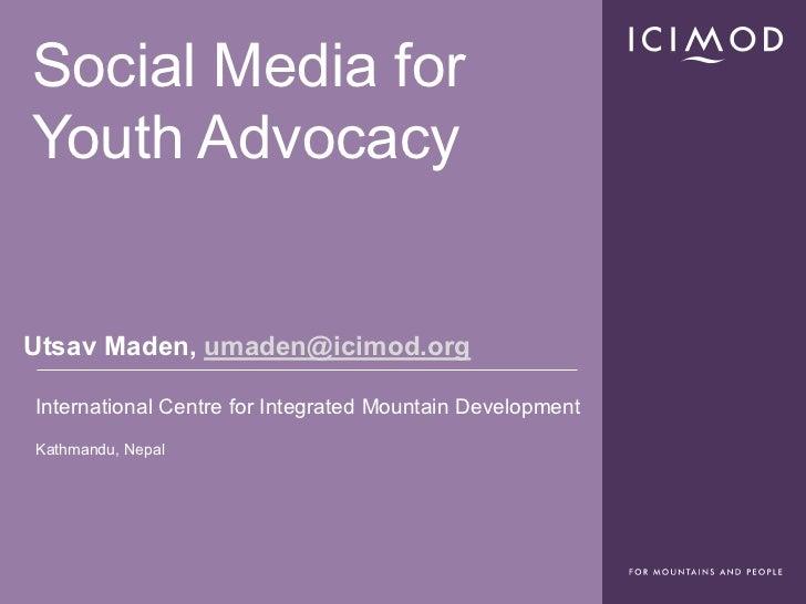 Social Media forYouth AdvocacyUtsav Maden, umaden@icimod.orgInternational Centre for Integrated Mountain DevelopmentKathma...