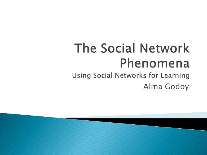 The Social Network PhenomenaUsing Social Networks for Learning<br />Alma Godoy<br />