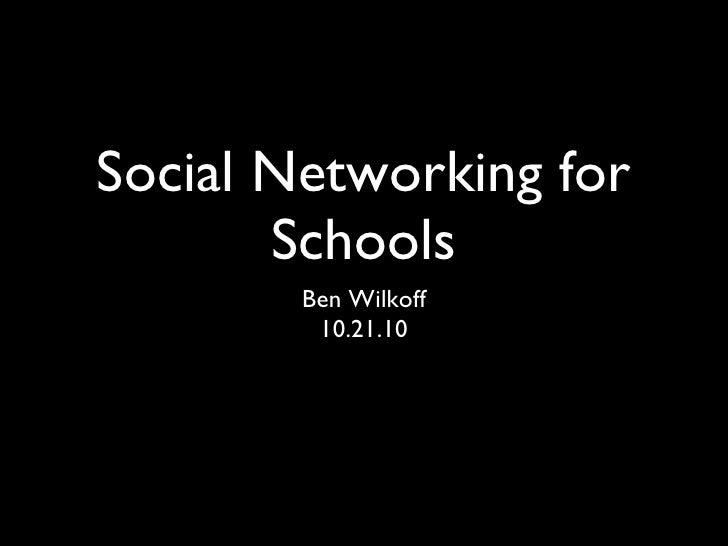 Social Networking for Schools <ul><li>Ben Wilkoff </li></ul><ul><li>10.21.10 </li></ul>