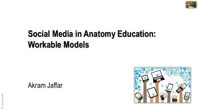 Dr.AkramJaffar Dr. Akram Jaffar Akram Jaffar Social Media in Anatomy Education: Workable Models