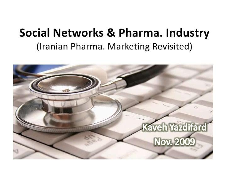 Social Networks & Pharma. Industry(Iranian Pharma. Marketing Revisited)<br />KavehYazdifard<br />Nov. 2009<br />