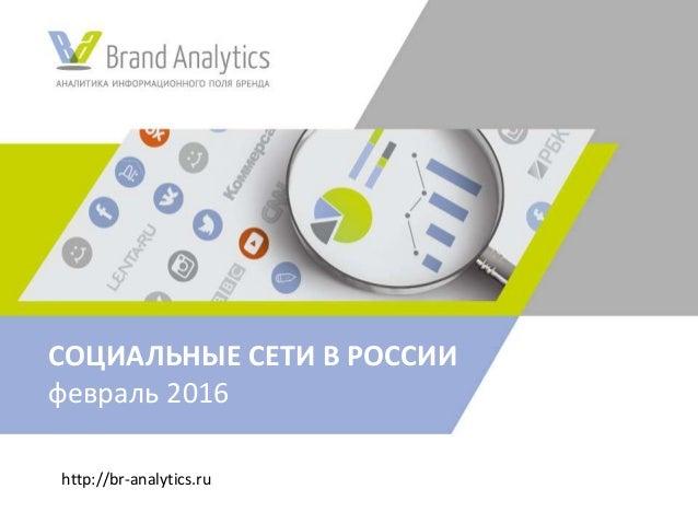 http://br-analytics.ru СОЦИАЛЬНЫЕ СЕТИ В РОССИИ февраль 2016