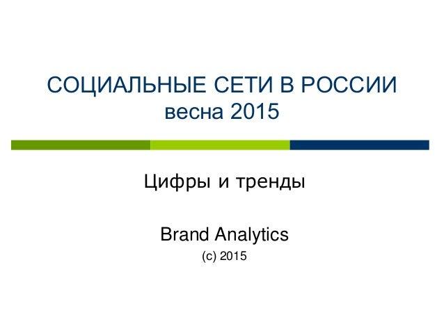 СОЦИАЛЬНЫЕ СЕТИ В РОССИИ весна 2015 Цифры и тренды Brand Analytics (с) 2015