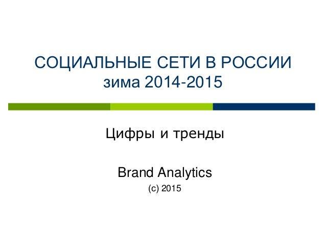 СОЦИАЛЬНЫЕ СЕТИ В РОССИИ зима 2014-2015 Цифры и тренды Brand Analytics (с) 2015