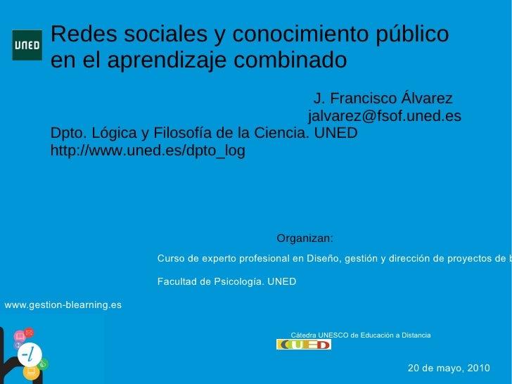 Redes sociales y conocimiento público en el aprendizaje combinado J. Francisco Álvarez  [email_address] Dpto. Lógica y Fil...