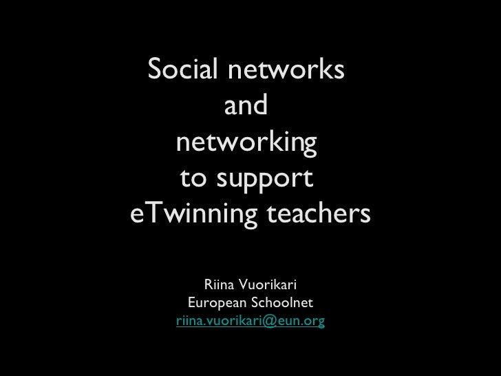 Social networks  and  networking  to support  eTwinning teachers <ul><li>Riina Vuorikari </li></ul><ul><li>European School...